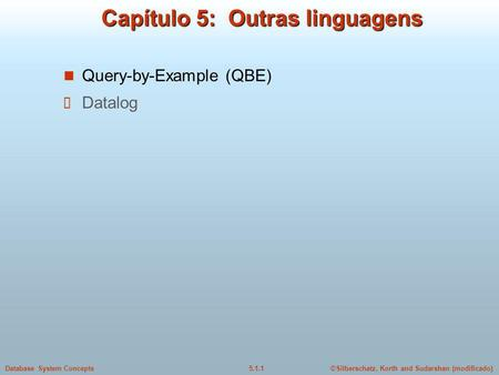 ©Silberschatz, Korth and Sudarshan (modificado)5.1.1Database System Concepts Capítulo 5: Outras linguagens Query-by-Example (QBE) Datalog.