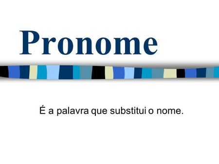Pronome É a palavra que substitui o nome.. As subclasses do pronome : Pronome pessoal Pronome possessivo Pronome demonstrativo Pronome relativo Pronome.