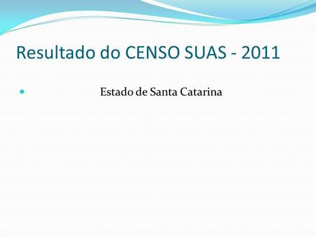 Resultado do CENSO SUAS - 2011 Estado de Santa Catarina.