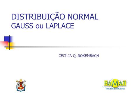 DISTRIBUIÇÃO NORMAL GAUSS ou LAPLACE CECILIA Q. ROKEMBACH.