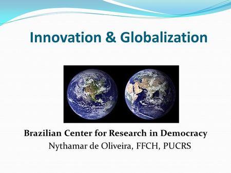 Innovation & Globalization Brazilian Center for Research in Democracy Nythamar de Oliveira, FFCH, PUCRS.
