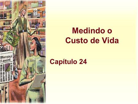 Medindo o Custo de Vida Capítulo 24. Harcourt, Inc. items and derived items copyright © 2001 by Harcourt, Inc. Calculando o Custo de Vida Inflação refere-se.