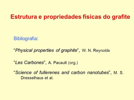 Estrutura e propriedades físicas do grafite Bibliografia : Physical properties of graphite, W. N. Reynolds Les Carbones, A. Pacault (org.) Science of fullerenes.