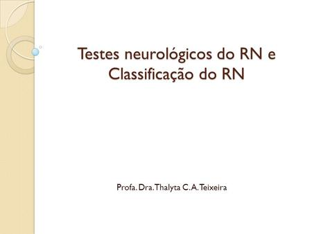 Testes neurológicos do RN e Classificação do RN Profa. Dra. Thalyta C. A. Teixeira.