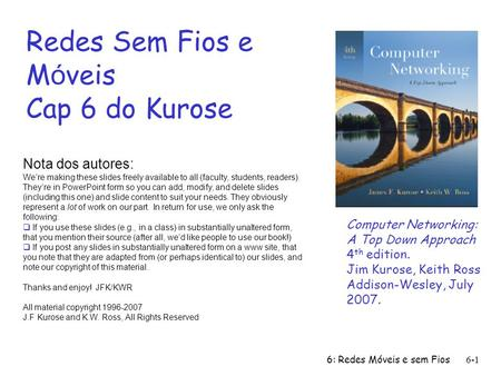 6: Redes Móveis e sem Fios6-1 Redes Sem Fios e M ó veis Cap 6 do Kurose Nota dos autores: Were making these slides freely available to all (faculty, students,