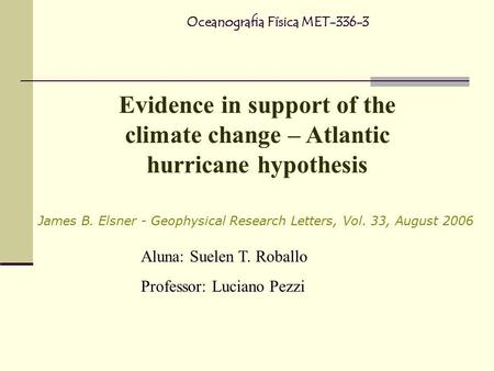 Evidence in support of the climate change – Atlantic hurricane hypothesis Oceanografia Física MET-336-3 James B. Elsner - Geophysical Research Letters,
