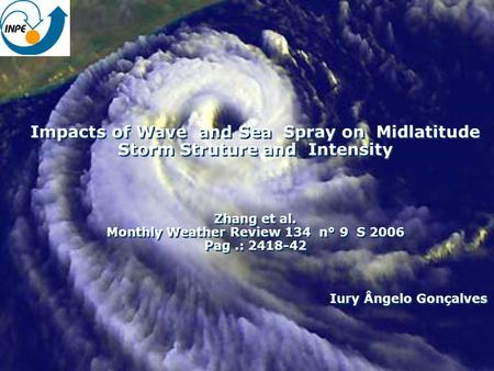 Impacts of Wave and Sea Spray on Midlatitude Storm Struture and Intensity Zhang et al. Monthly Weather Review 134 n° 9 S 2006 Pag.: 2418-42 Iury Ângelo.