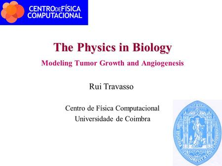 The Physics in Biology Modeling Tumor Growth and Angiogenesis Rui Travasso Centro de Física Computacional Universidade de Coimbra.