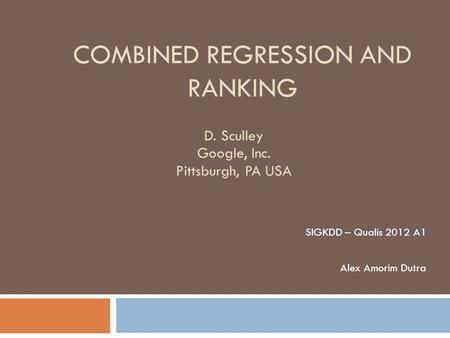 COMBINED REGRESSION AND RANKING SIGKDD – Qualis 2012 A1 Alex Amorim Dutra D. Sculley Google, Inc. Pittsburgh, PA USA.