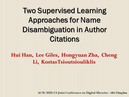 Hui Han, Lee Giles, Hongyuan Zha, Cheng Li, Kostas Tsioutsiouliklis Two Supervised Learning Approaches for Name Disambiguation in Author Citations 184.