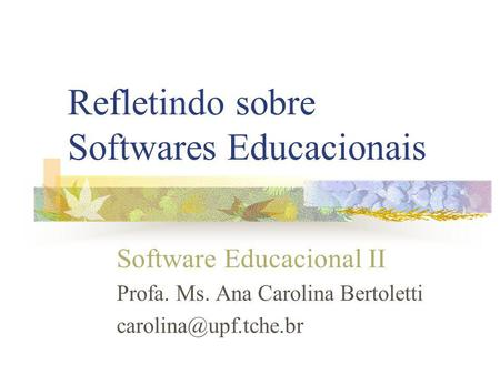 Refletindo sobre Softwares Educacionais Software Educacional II Profa. Ms. Ana Carolina Bertoletti