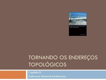 TORNANDO OS ENDEREÇOS TOPOLÓGICOS Capítulo 8 Patterns in Network Architecture.