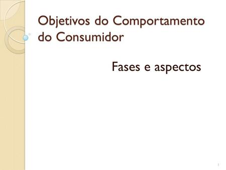 Objetivos do Comportamento do Consumidor Fases e aspectos 1.