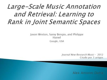 Journal New Research Music – 2012 Citado por 3 artigos Alex Amorim Dutra Jason Weston, Samy Bengio, and Philippe Hamel Google, USA.