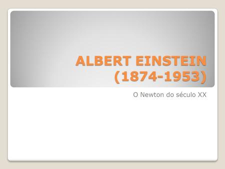 ALBERT EINSTEIN (1874-1953) O Newton do século XX.