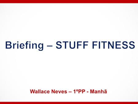 Briefing – STUFF FITNESS Wallace Neves – 1ºPP - Manhã