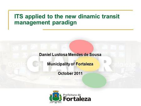 ITS applied to the new dinamic transit management paradign Daniel Lustosa Mendes de Sousa Municipality of Fortaleza October 2011.