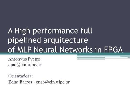 A High performance full pipelined arquitecture of MLP Neural Networks in FPGA Antonyus Pyetro apaf@cin.ufpe.br Orientadora: Edna Barros - ensb@cin.ufpe.br.