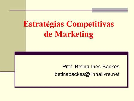 Estratégias Competitivas de Marketing Prof. Betina Ines Backes