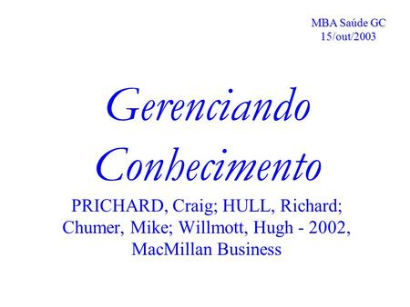 MBA Saúde GC 15/out/2003 Gerenciando Conhecimento PRICHARD, Craig; HULL, Richard; Chumer, Mike; Willmott, Hugh - 2002, MacMillan Business.