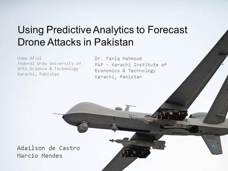 Using Predictive Analytics to Forecast Drone Attacks in Pakistan Adailson de Castro Marcio Mendes Uzma Afzal Federal Urdu University of Arts Science &