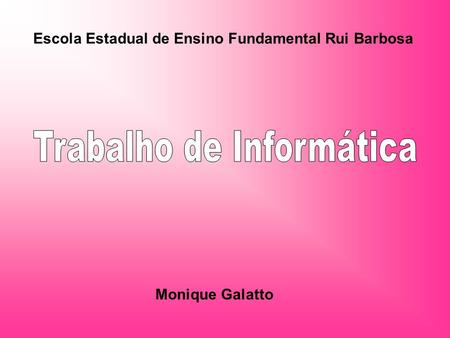 Escola Estadual de Ensino Fundamental Rui Barbosa Monique Galatto.