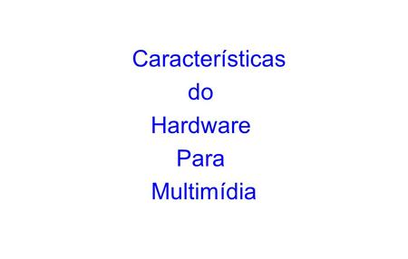 Características do Hardware Para Multimídia.
