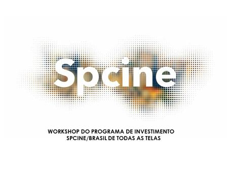 WORKSHOP DO PROGRAMA DE INVESTIMENTO SPCINE/BRASIL DE TODAS AS TELAS.