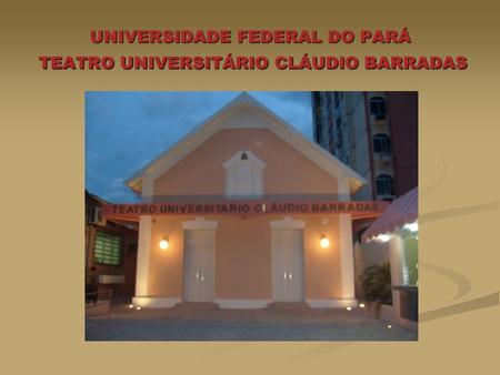 UNIVERSIDADE FEDERAL DO PARÁ TEATRO UNIVERSITÁRIO CLÁUDIO BARRADAS.