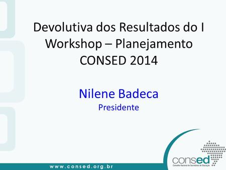 Devolutiva dos Resultados do I Workshop – Planejamento CONSED 2014 Nilene Badeca Presidente.