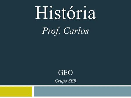 História Prof. Carlos GEO Grupo SEB. VIDEO https://www.youtube.com/watch?v=EckAThHkaVA.