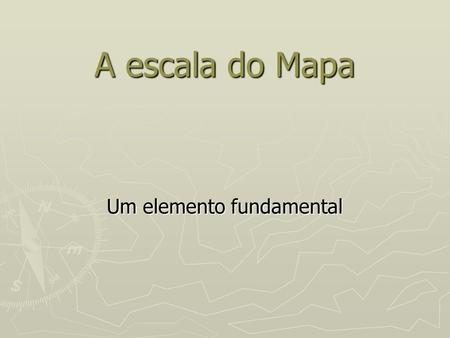 A escala do Mapa Um elemento fundamental. Sumário A escala do mapa, um elemento fundamental. A escala do mapa, um elemento fundamental. A escala. O que.