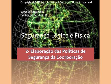 Segurança Lógica e Física Copyright © 2012 by John Wiley & Sons, Inc. All rights reserved. Cyber Security Policy Guidebook Bayuk et all.