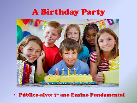 A Birthday Party Público-alvo: 7º ano Ensino Fundamental.