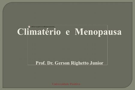 Universidade Positivo Climatério e Menopausa Prof. Dr. Gerson Righetto Junior.