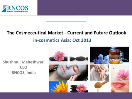 The Cosmeceutical Market - Current and Future Outlook in-cosmetics Asia: Oct 2013 Shushmul Maheshwari CEO RNCOS, India.