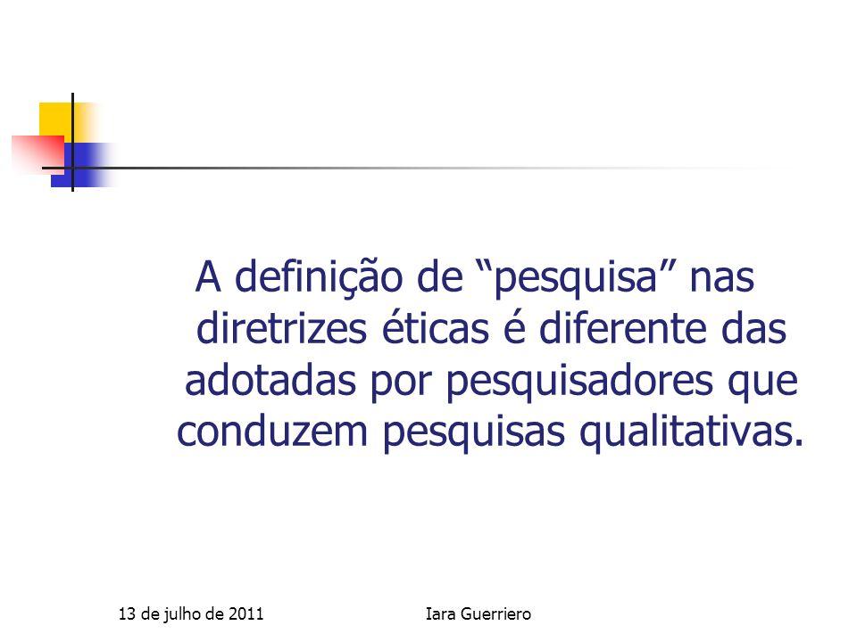 Pesquisa qualitativa (Guerriero 2006) Não prevê teste de hipótese Melhorar as condições de vida dos voluntários das pesquisas Fortalecer os participantes e suas comunidades 13 de julho de 2011Iara Guerriero