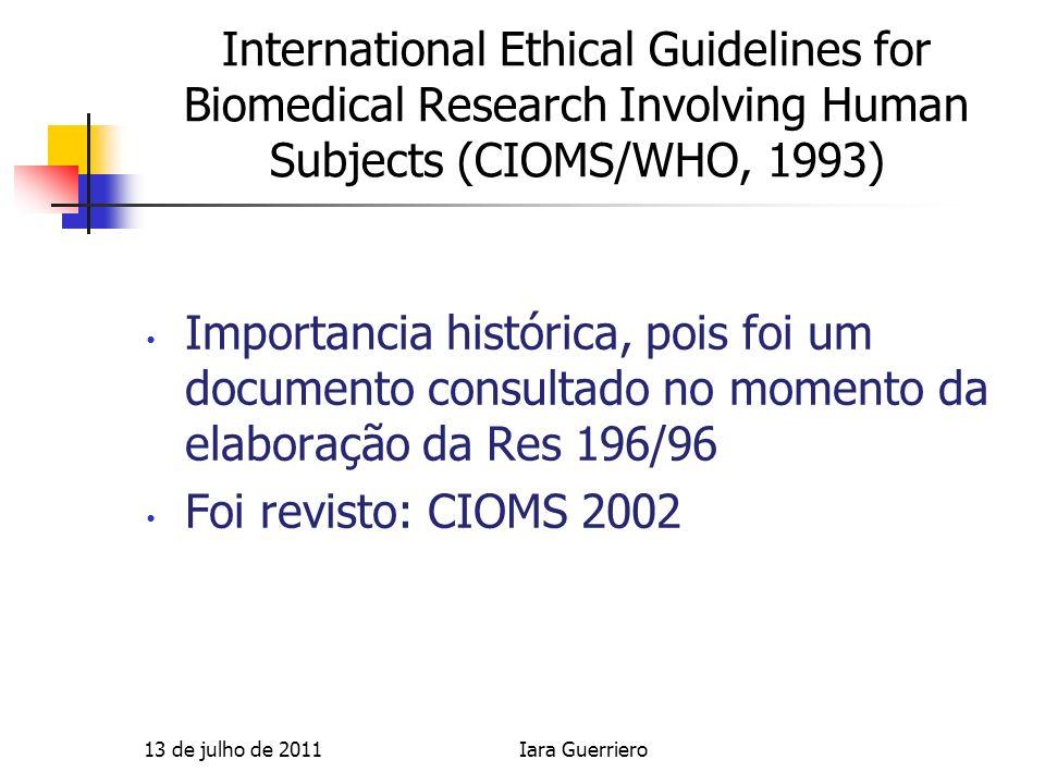 CIOMS 1993 Elaborado para auxiliar na definição de políticas nacionais sobre ética em pesquisa biomédica, discute como aplicar a Declaraçao de Helsinki (Elaborado pela Associaçao Medica Mundial) nos países em Desenvolvimento.