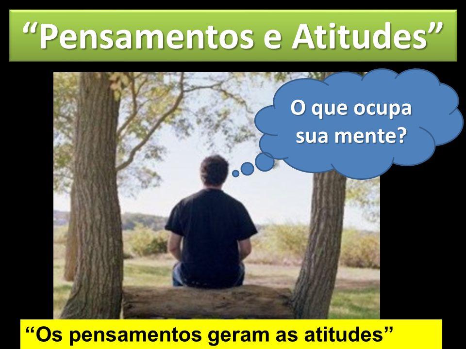 Pensamentos e Atitudes Os pensamentos geram as atitudes Aquilo que você pensa é reflexo do que você é Pense nas coisas do Alto, pense nas coisas de Deus