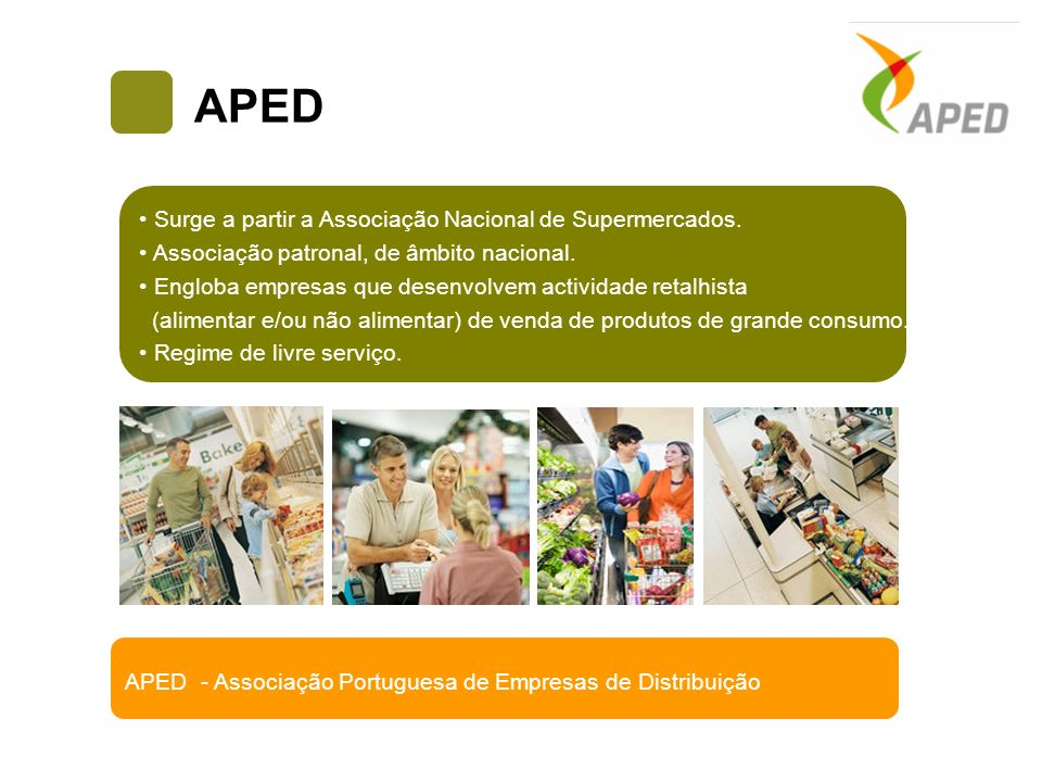 APED Supermercados São Associados da APED empresas que possuem: Hipermercados Lojas de Departamento Médias e grandes superfícies especializadas não alimentares Cadeias de Lojas Discount Lojas de proximidade