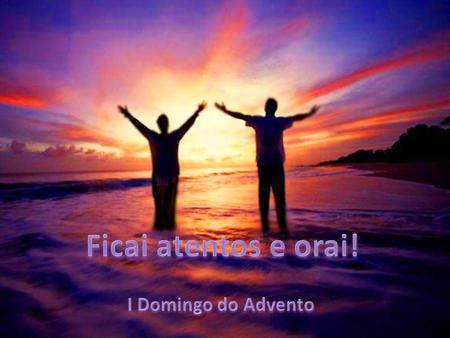 Ficai atentos e orai! I Domingo do Advento.