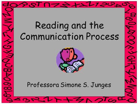 Reading and the Communication Process Professora Simone S. Junges.