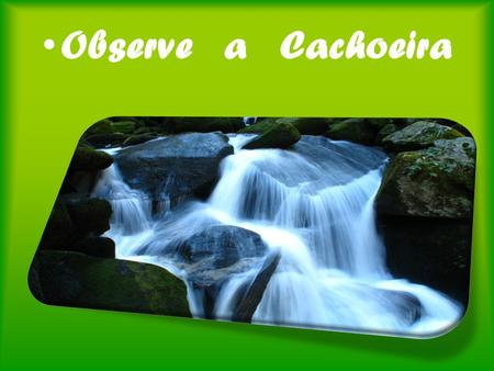 Observe a Cachoeira.