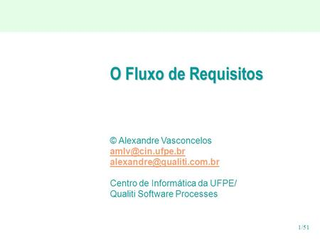 1/51 O Fluxo de Requisitos © Alexandre Vasconcelos  Centro de Informática da UFPE/ Qualiti Software Processes.
