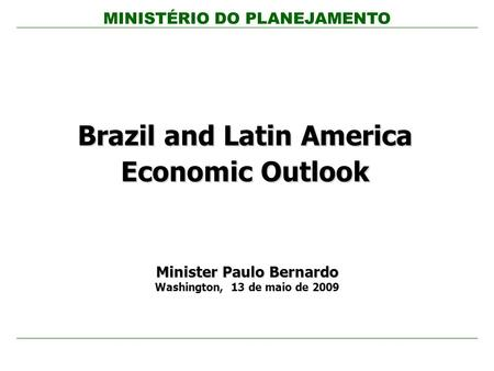 MINISTÉRIO DO PLANEJAMENTO Brazil and Latin America Economic Outlook Minister Paulo Bernardo Washington, 13 de maio de 2009.