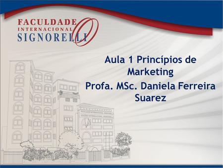 Aula 1 Princípios de Marketing Profa. MSc. Daniela Ferreira Suarez.