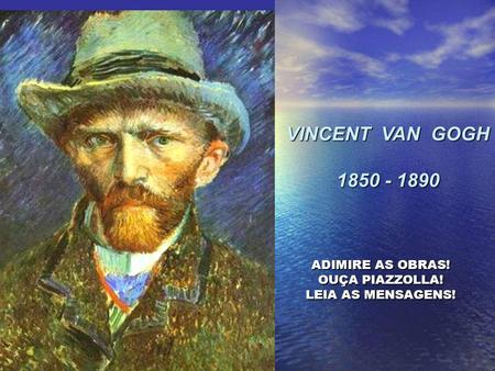 VINCENT VAN GOGH 1850 - 1890 ADIMIRE AS OBRAS! OUÇA PIAZZOLLA! LEIA AS MENSAGENS!
