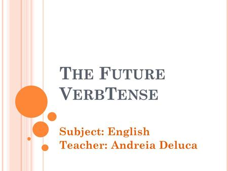 T HE F UTURE V ERB T ENSE Subject: English Teacher: Andreia Deluca.