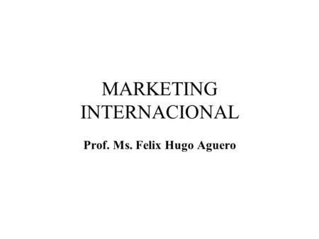 MARKETING INTERNACIONAL Prof. Ms. Felix Hugo Aguero.