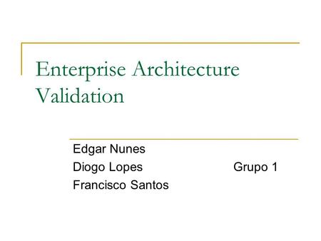 Enterprise Architecture Validation Edgar Nunes Diogo LopesGrupo 1 Francisco Santos.